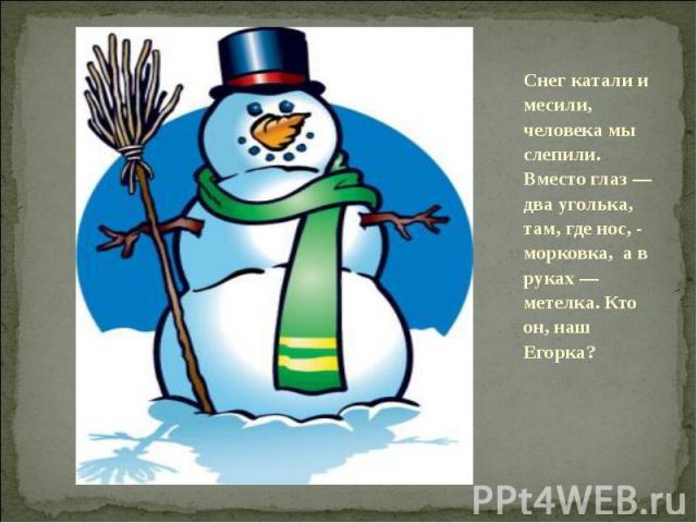 Снег катали и месили, человека мы слепили. Вместо глаз — два уголька, там, где нос, - морковка, а в руках — метелка. Кто он, наш Егорка?