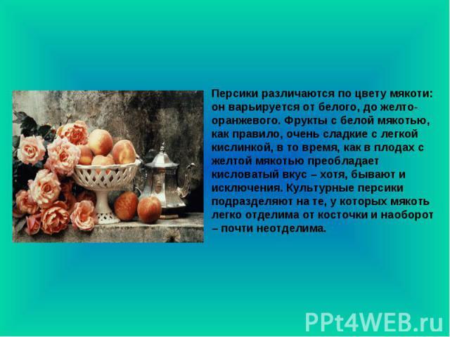 Персики различаются по цвету мякоти: он варьируется от белого, до желто-оранжевого. Фрукты с белой мякотью, как правило, очень сладкие с легкой кислинкой, в то время, как в плодах с желтой мякотью преобладает кисловатый вкус – хотя, бывают и исключе…