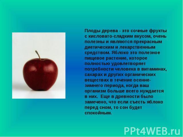 Плоды дерева - это сочные фрукты с кисловато-сладким вкусом, очень полезны и являются прекрасным диетическим и лекарственным средством. Яблоко это полезное пищевое растение, которое полностью удовлетворяет потребности человека в витаминах, сахарах и…