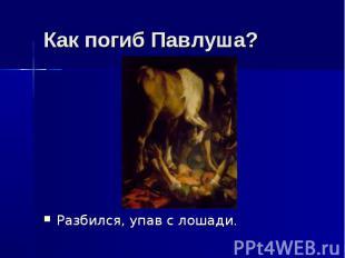 Как погиб Павлуша? Разбился, упав с лошади.