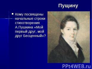 Пущину Кому посвящены начальные строки стихотворения А.Пушкина «Мой первый друг,