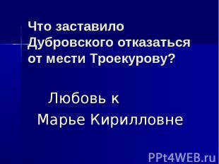 Что заставило Дубровского отказаться от мести Троекурову? Любовь к Марье Кирилло
