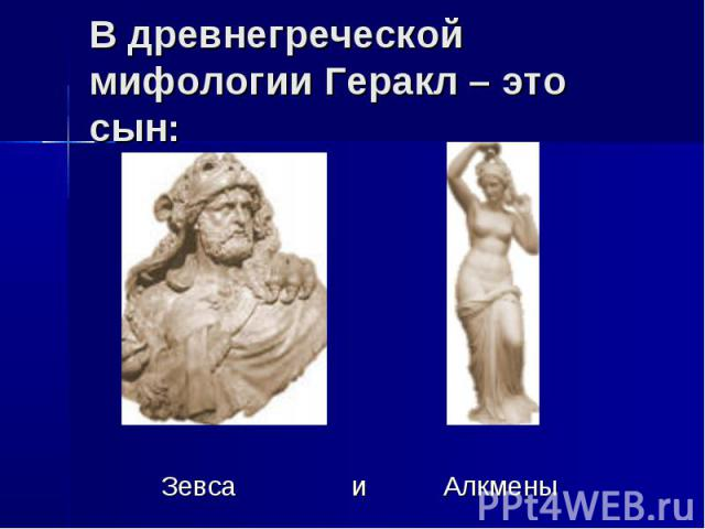 В древнегреческой мифологии Геракл – это сын: Зевса и Алкмены