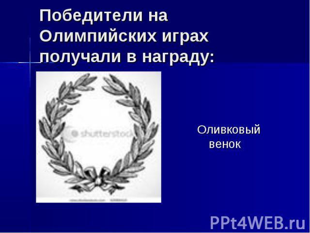 Победители на Олимпийских играх получали в награду: Оливковый венок
