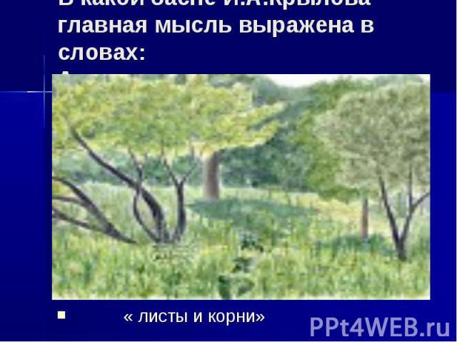 В какой басне И.А.Крылова главная мысль выражена в словах: А если корень иссушится,не станет дерева, ни вас? « листы и корни»