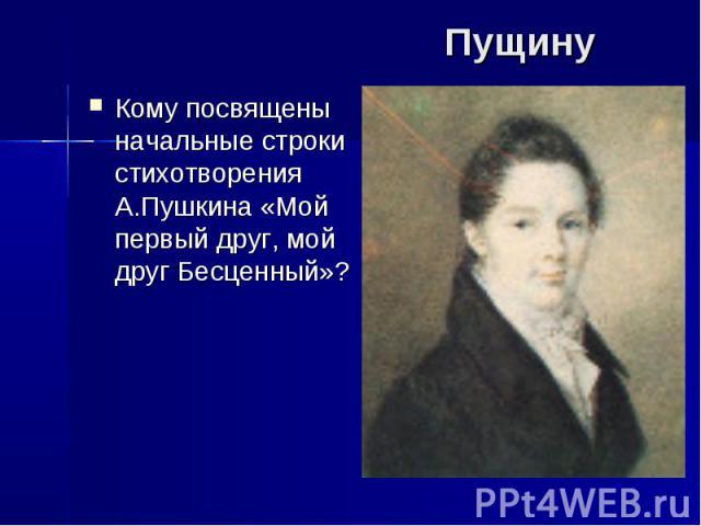 Пущину Кому посвящены начальные строки стихотворения А.Пушкина «Мой первый друг, мой друг Бесценный»?