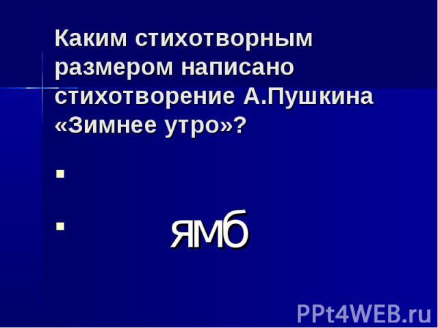 Каким стихотворным размером написано стихотворение А.Пушкина «Зимнее утро»? ямб