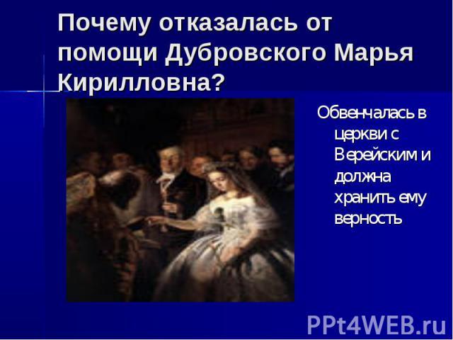 Почему отказалась от помощи Дубровского Марья Кирилловна? Обвенчалась в церкви с Верейским и должна хранить ему верность