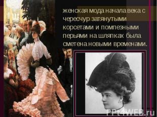 женская мода начала века с чересчур затянутыми корсетами и помпезными перьями на