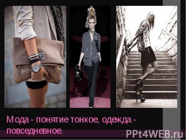 Мода - понятие тонкое, одежда - повседневное.