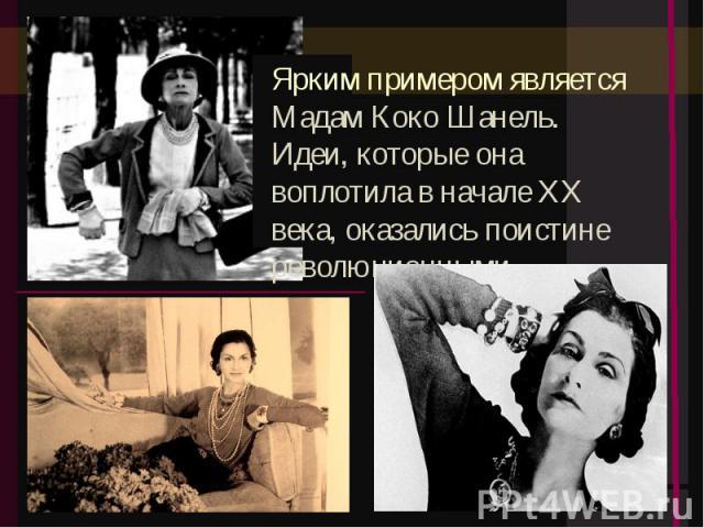 Ярким примером является Мадам Коко Шанель. Идеи, которые она воплотила в начале XX века, оказались поистине революционными.