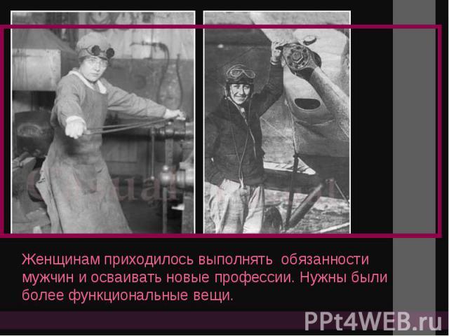 Женщинам приходилось выполнять обязанности мужчин и осваивать новые профессии. Нужны были более функциональные вещи..