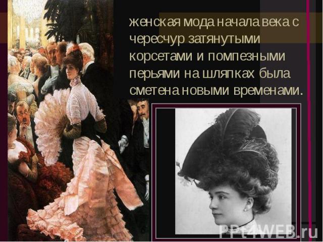 женская мода начала века с чересчур затянутыми корсетами и помпезными перьями на шляпках была сметена новыми временами.