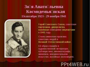 Зоя Анатольевна Космодемьянская13сентября 1923 - 29 ноября 1941 Герой Советского