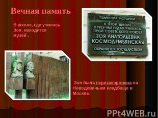 Вечная память В школе, где училась Зоя, находится музей . Зоя была перезахоронен