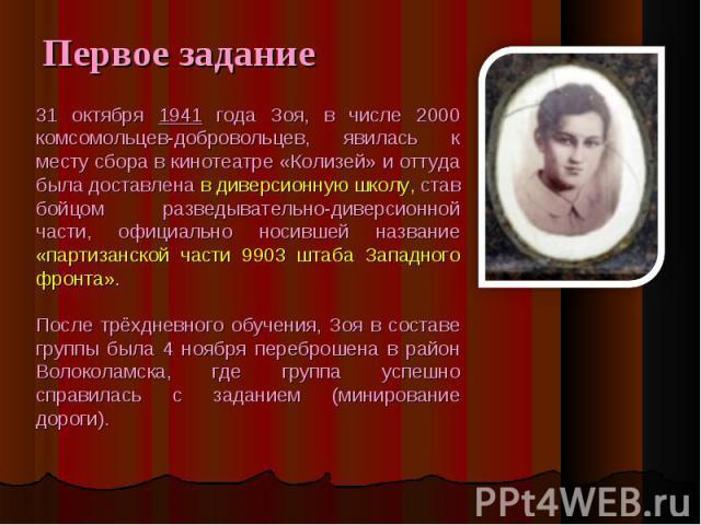 Первое задание 31 октября 1941 года Зоя, в числе 2000 комсомольцев-добровольцев, явилась к месту сбора в кинотеатре «Колизей» и оттуда была доставлена в диверсионную школу, став бойцом разведывательно-диверсионной части, официально носившей название…
