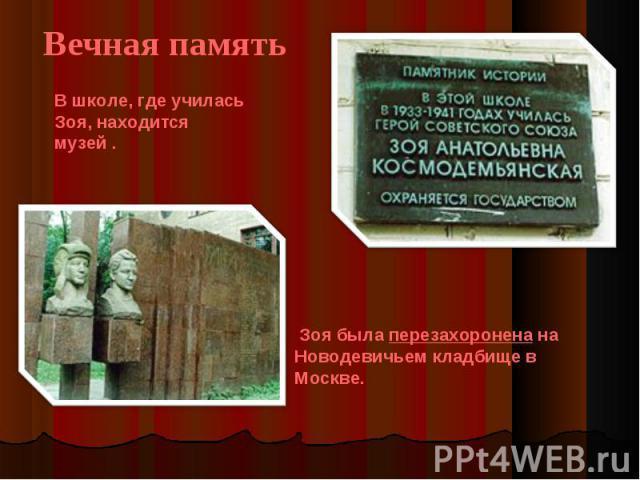 Вечная память В школе, где училась Зоя, находится музей . Зоя была перезахоронена на Новодевичьем кладбище в Москве.