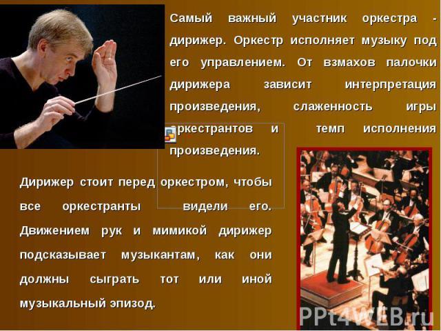 Самый важный участник оркестра - дирижер. Оркестр исполняет музыку под его управлением. От взмахов палочки дирижера зависит интерпретация произведения, слаженность игры оркестрантов и темп исполнения произведения. Дирижер стоит перед оркестром, чтоб…