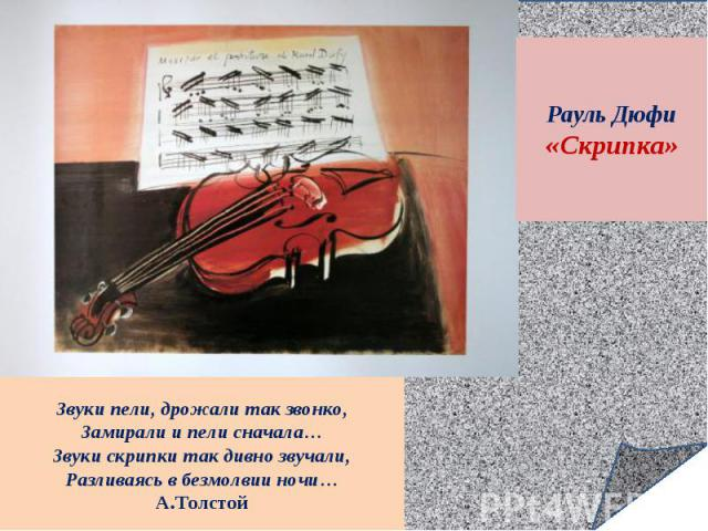 Рауль Дюфи«Скрипка»Звуки пели, дрожали так звонко,Замирали и пели сначала…Звуки скрипки так дивно звучали,Разливаясь в безмолвии ночи…А.Толстой