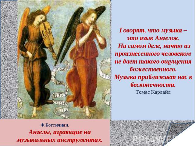 Говорят, что музыка – это язык Ангелов. На самом деле, ничто из произнесенного человеком не дает такого ощущения божественного.Музыка приближает нас к бесконечности.Томас КарлайлФ.Боттичини.Ангелы, играющие на музыкальных инструментах.