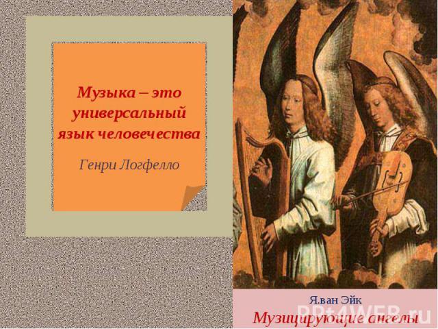 Музыка – это универсальный язык человечестваГенри ЛогфеллоЯ.ван ЭйкМузицирующие ангелы