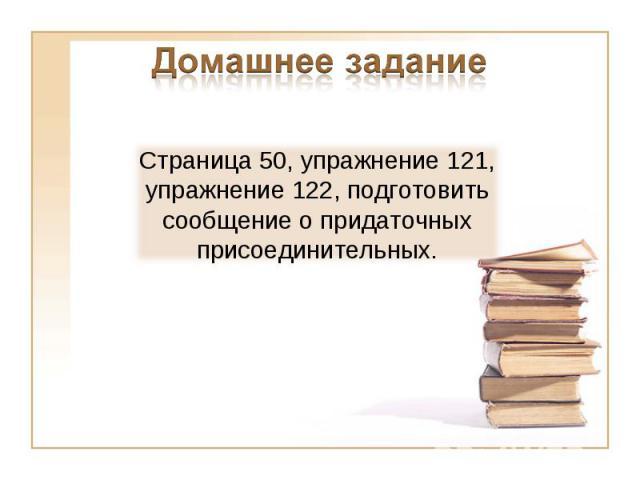 Домашнее заданиеСтраница 50, упражнение 121, упражнение 122, подготовить сообщение о придаточных присоединительных.