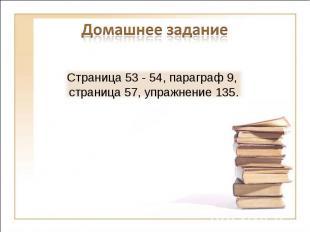 Домашнее заданиеСтраница 53 - 54, параграф 9, страница 57, упражнение 135.