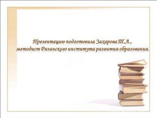 Презентацию подготовила Захарова Т.А., методист Рязанского института развития об