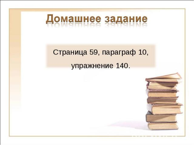 Домашнее заданиеСтраница 59, параграф 10, упражнение 140.