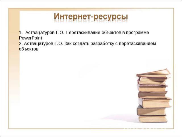 Интернет-ресурсы1. Аствацатуров Г.О. Перетаскивание объектов в программе PowerPoint2. Аствацатуров Г.О. Как создать разработку с перетаскиванием объектов