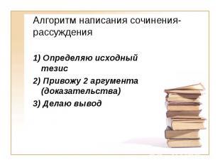 Алгоритм написания сочинения-рассуждения 1) Определяю исходный тезис 2) Привожу