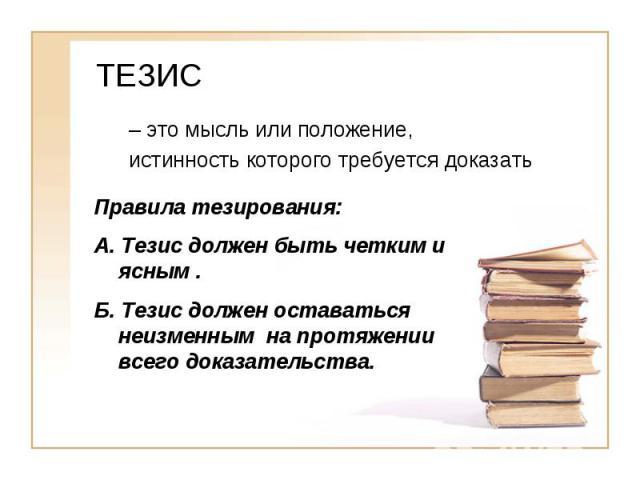ТЕЗИС – это мысль или положение, истинность которого требуется доказатьПравила тезирования: А. Тезис должен быть четким и ясным.Б. Тезис должен оставаться неизменным на протяжении всего доказательства.