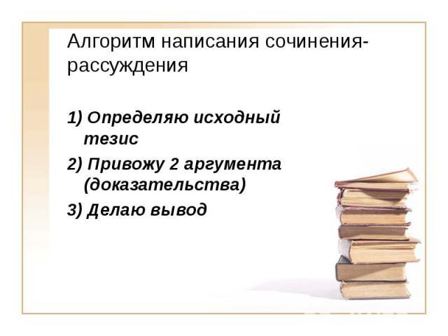 Алгоритм написания сочинения-рассуждения 1) Определяю исходный тезис 2) Привожу 2 аргумента (доказательства)3) Делаю вывод