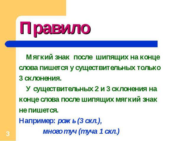 Правило Мягкий знак после шипящих на конце слова пишется у существительных только 3 склонения. У существительных 2 и 3 склонения на конце слова после шипящих мягкий знак не пишется. Например: рожь (3 скл.), много туч (туча 1 скл.)
