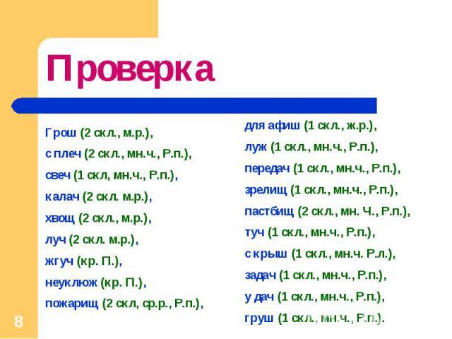 Проверка Грош (2 скл., м.р.), с плеч (2 скл., мн.ч., Р.п.), свеч (1 скл, мн.ч., Р.п.), калач (2 скл. м.р.), хвощ (2 скл., м.р.),луч (2 скл. м.р.), жгуч (кр. П.), неуклюж (кр. П.), пожарищ (2 скл, ср.р., Р.п.), для афиш (1 скл., ж.р.), луж (1 скл., м…