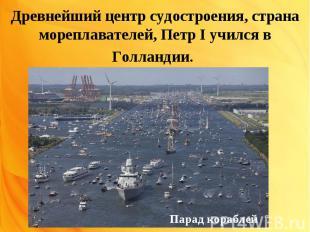 Древнейший центр судостроения, страна мореплавателей, Петр I учился в Голландии.
