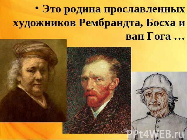 Это родина прославленных художников Рембрандта, Босха и ван Гога …