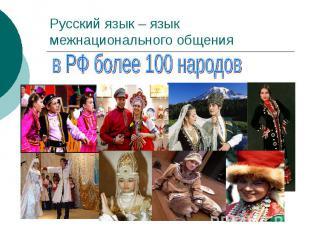 Русский язык – язык межнационального общения в РФ более 100 народов