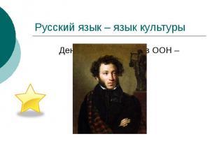 Русский язык – язык культуры День русского языка в ООН –6 июня