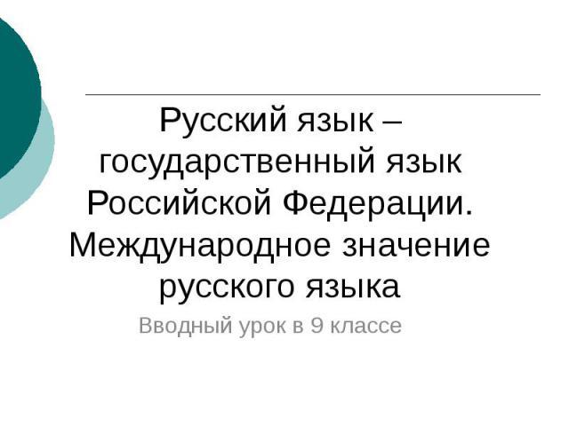 Русский язык – государственный язык Российской Федерации.Международное значение русского языка Вводный урок в 9 классе