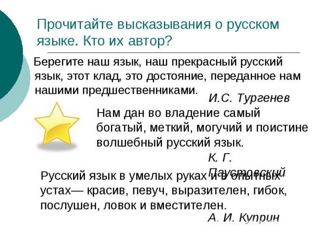 Прочитайте высказывания о русском языке. Кто их автор? Берегите наш язык, наш прекрасный русский язык, этот клад, это достояние, переданное нам нашими предшественниками. Нам дан во владение самый богатый, меткий, могучий и поистине волшебный русский…