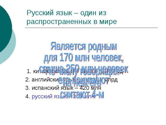 Русский язык – один из распространенных в мире Является роднымдля 170 млн человек, свыше 250 млн человекего понимают1. китайский язык – свыше 1,3 млрд 2. английский язык – около 1 млрд 3. испанский язык – 420 млн 4. русский язык – 300 млн