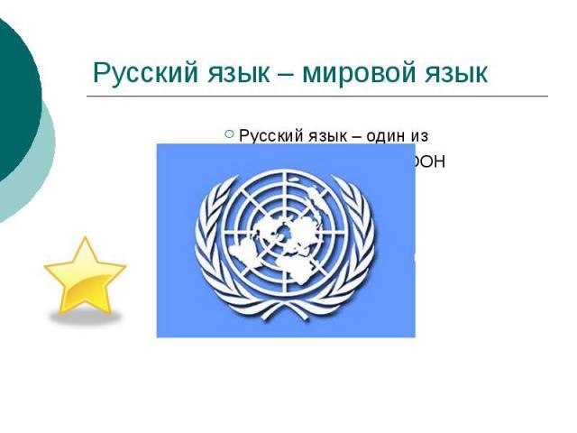 Русский язык – мировой язык Русский язык – один из официальных языков ООН наряду с английским,французским,китайским,испанским,арабским.