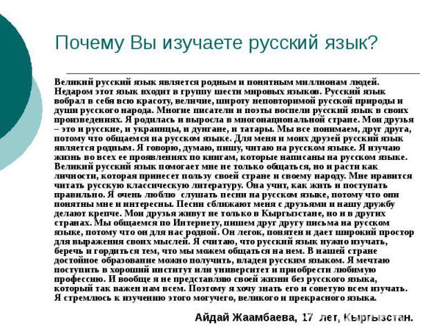 Почему Вы изучаете русский язык? Великий русский язык является родным и понятным миллионам людей. Недаром этот язык входит в группу шести мировых языков. Русский язык вобрал в себя всю красоту, величие, широту неповторимой русской природы и души рус…