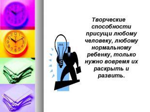 Творческие способности присущи любому человеку, любому нормальному ребенку, толь