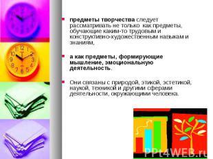 предметы творчества следует рассматривать не только как предметы, обучающие каки