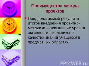 Преимущества метода проектов Предполагаемый результат итогов внедрения проектной