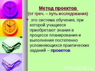 Метод проектов (от греч. – путь исследования) это система обучения, при которой