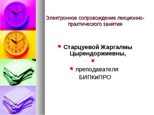 Электронное сопровождение лекционно- практического занятия Старцуевой Жаргалмы Цырендоржиевны, преподавателя БИПКиПРО