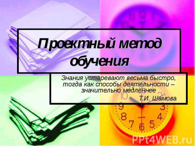 Проектный метод обучени я Знания устаревают весьма быстро, тогда как способы деятельности – значительно медленнееТ.И. Шамова